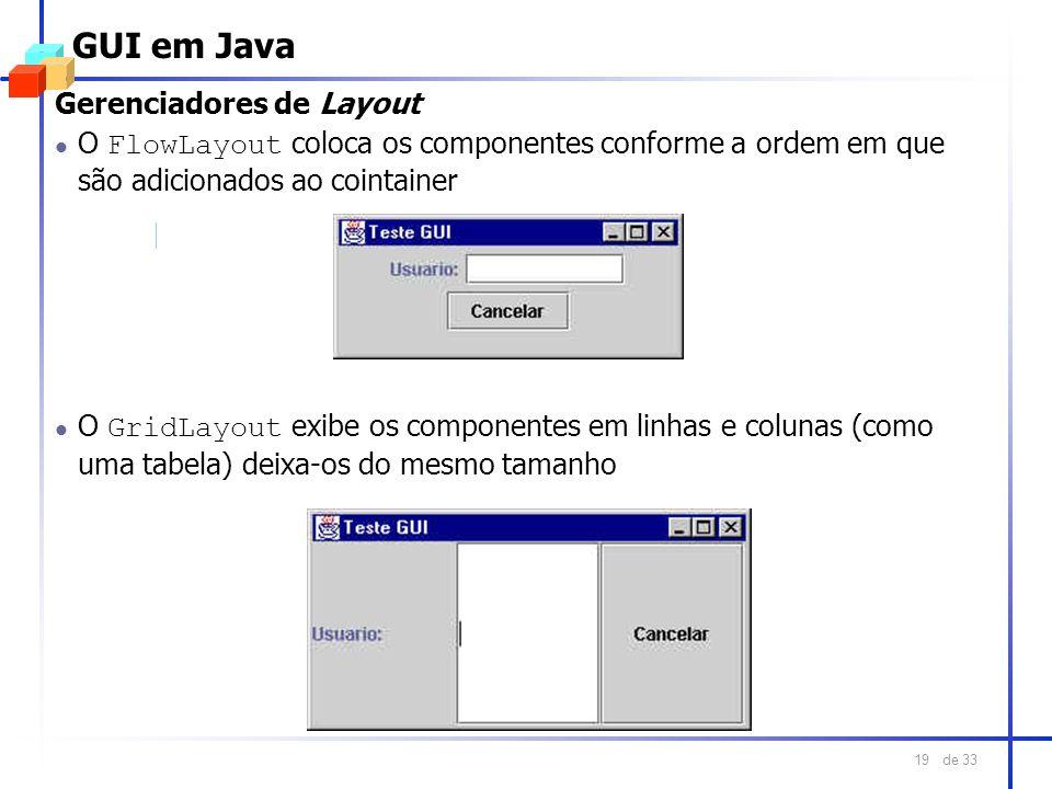 de 33 19 GUI em Java O GridLayout exibe os componentes em linhas e colunas (como uma tabela) deixa-os do mesmo tamanho Gerenciadores de Layout O FlowL