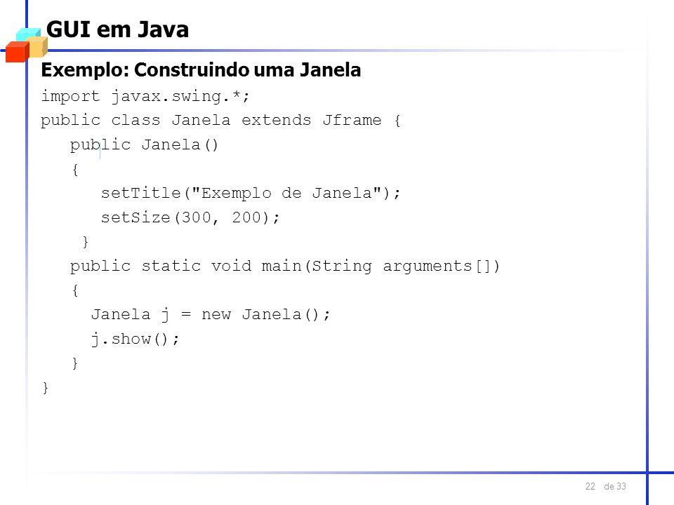 de 33 22 GUI em Java Exemplo: Construindo uma Janela import javax.swing.*; public class Janela extends Jframe { public Janela() { setTitle(