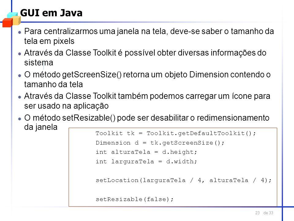 de 33 23 GUI em Java l Para centralizarmos uma janela na tela, deve-se saber o tamanho da tela em pixels l Através da Classe Toolkit é possível obter