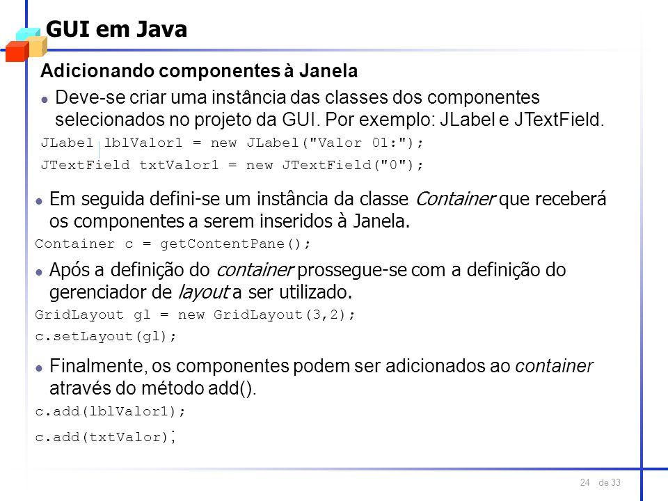 de 33 24 GUI em Java Adicionando componentes à Janela l Deve-se criar uma instância das classes dos componentes selecionados no projeto da GUI. Por ex