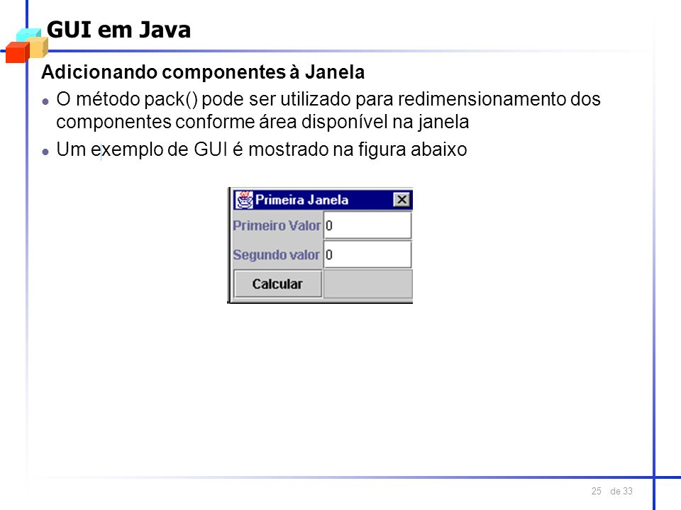 de 33 25 GUI em Java Adicionando componentes à Janela l O método pack() pode ser utilizado para redimensionamento dos componentes conforme área dispon