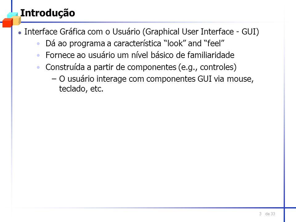de 33 3 Introdução l Interface Gráfica com o Usuário (Graphical User Interface - GUI) Dá ao programa a característica look and feel Fornece ao usuário