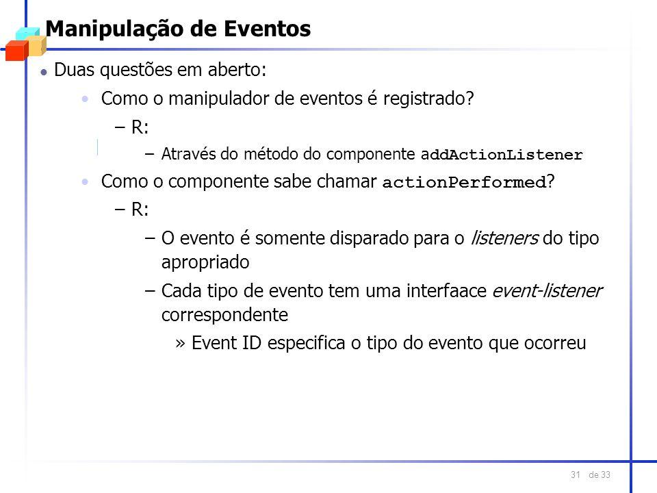 de 33 31 Manipulação de Eventos l Duas questões em aberto: Como o manipulador de eventos é registrado? –R: –Através do método do componente a ddAction