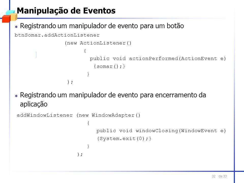 de 33 32 Manipulação de Eventos l Registrando um manipulador de evento para um botão btnSomar.addActionListener (new ActionListener() { public void ac