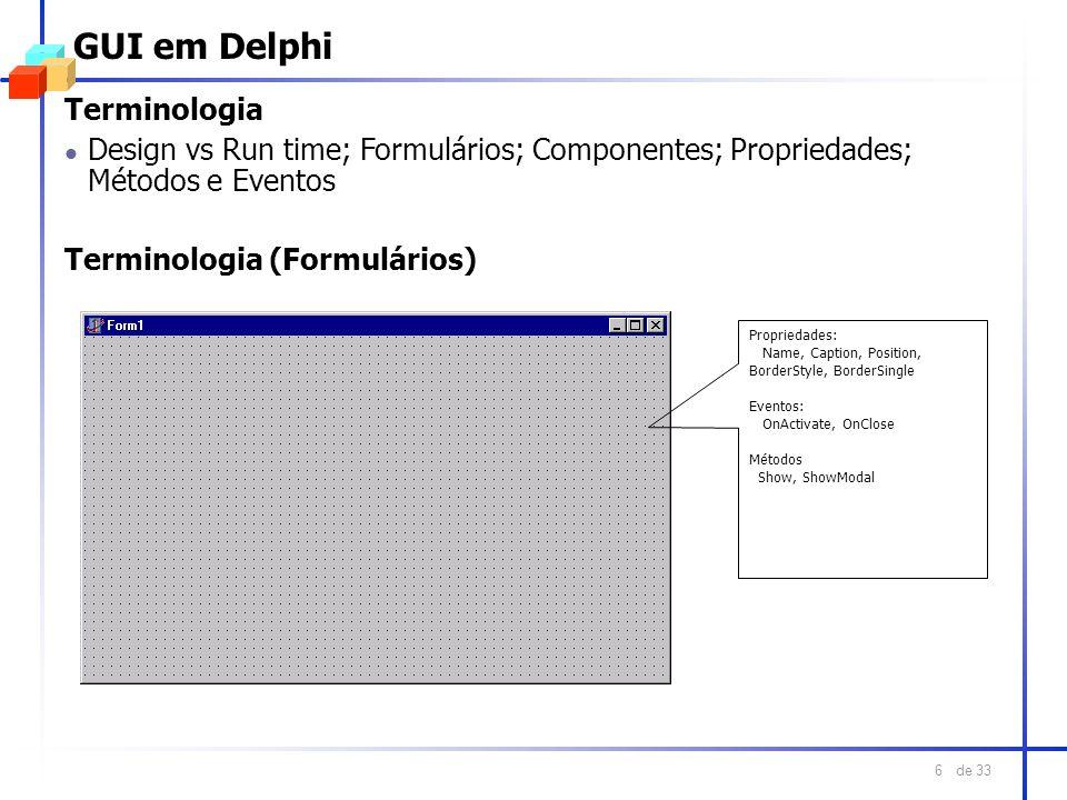 de 33 6 GUI em Delphi Terminologia l Design vs Run time; Formulários; Componentes; Propriedades; Métodos e Eventos Terminologia (Formulários) Propried
