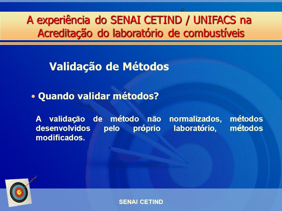 A experiência do SENAI CETIND / UNIFACS na Acreditação do laboratório de combustíveis SENAI CETIND Quando validar métodos? Validação de Métodos A vali