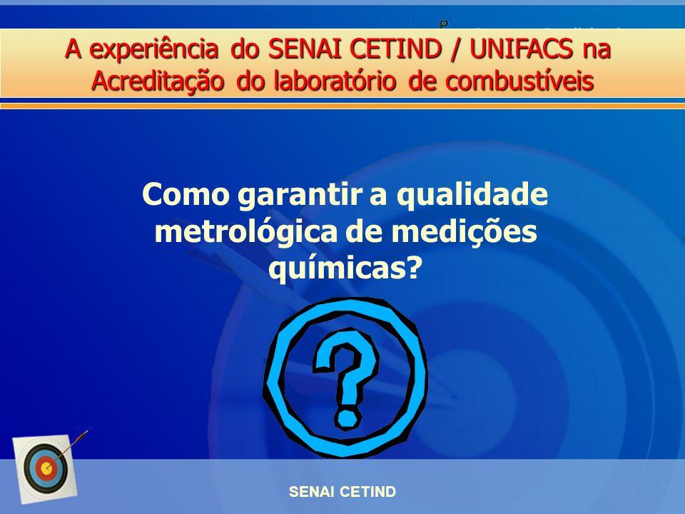 A experiência do SENAI CETIND / UNIFACS na Acreditação do laboratório de combustíveis SENAI CETIND Como garantir a qualidade metrológica de medições q