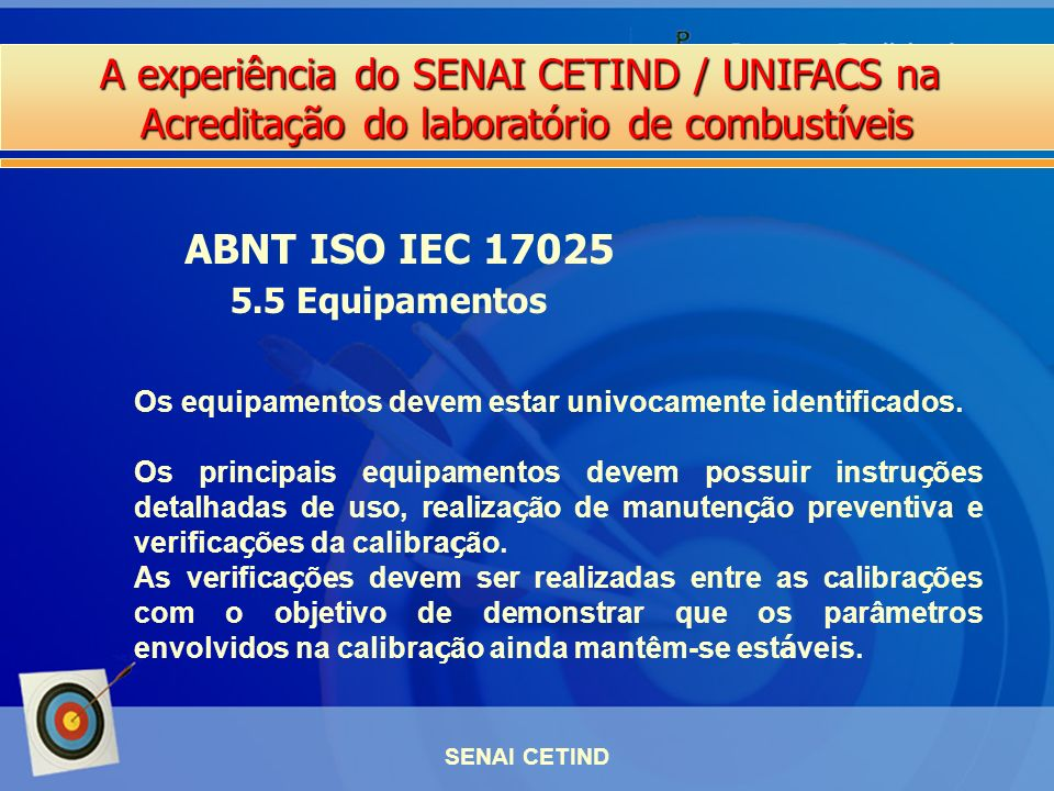 A experiência do SENAI CETIND / UNIFACS na Acreditação do laboratório de combustíveis SENAI CETIND ABNT ISO IEC 17025 5.5 Equipamentos Os equipamentos