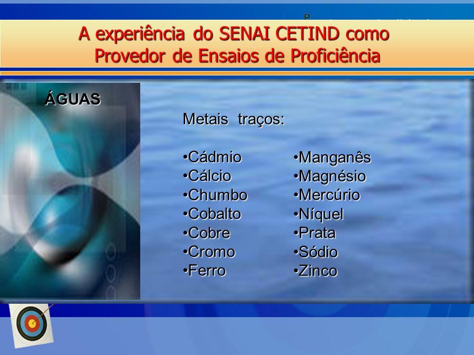 A experiência do SENAI CETIND como Provedor de Ensaios de Proficiência ÁGUAS Metais traços: CádmioCádmio CálcioCálcio ChumboChumbo CobaltoCobalto Cobr