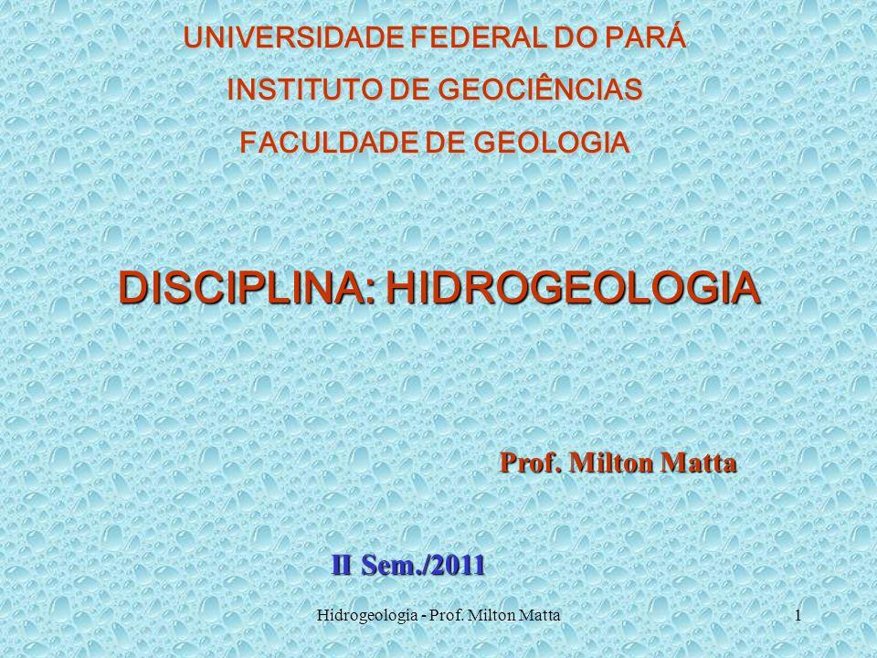 Hidrogeologia - Prof. Milton Matta1 DISCIPLINA: HIDROGEOLOGIA Prof. Milton Matta II Sem./2011 UNIVERSIDADE FEDERAL DO PARÁ INSTITUTO DE GEOCIÊNCIAS FA