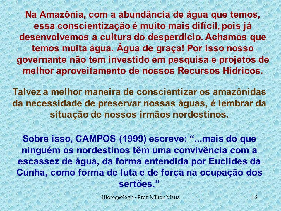 Hidrogeologia - Prof. Milton Matta16 Na Amazônia, com a abundância de água que temos, essa conscientização é muito mais difícil, pois já desenvolvemos