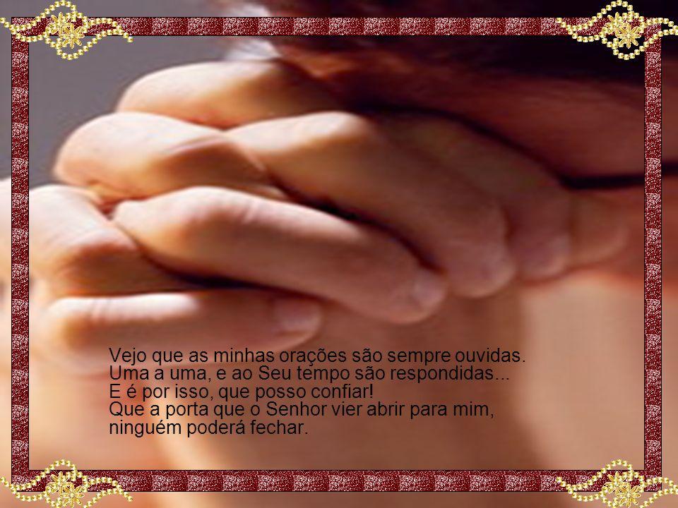 Vejo que as minhas orações são sempre ouvidas.Uma a uma, e ao Seu tempo são respondidas...