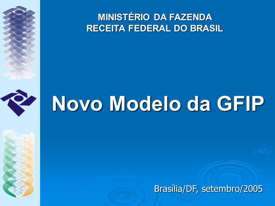 Novo Modelo da GFIP MINISTÉRIO DA FAZENDA RECEITA FEDERAL DO BRASIL Brasília/DF, setembro/2005
