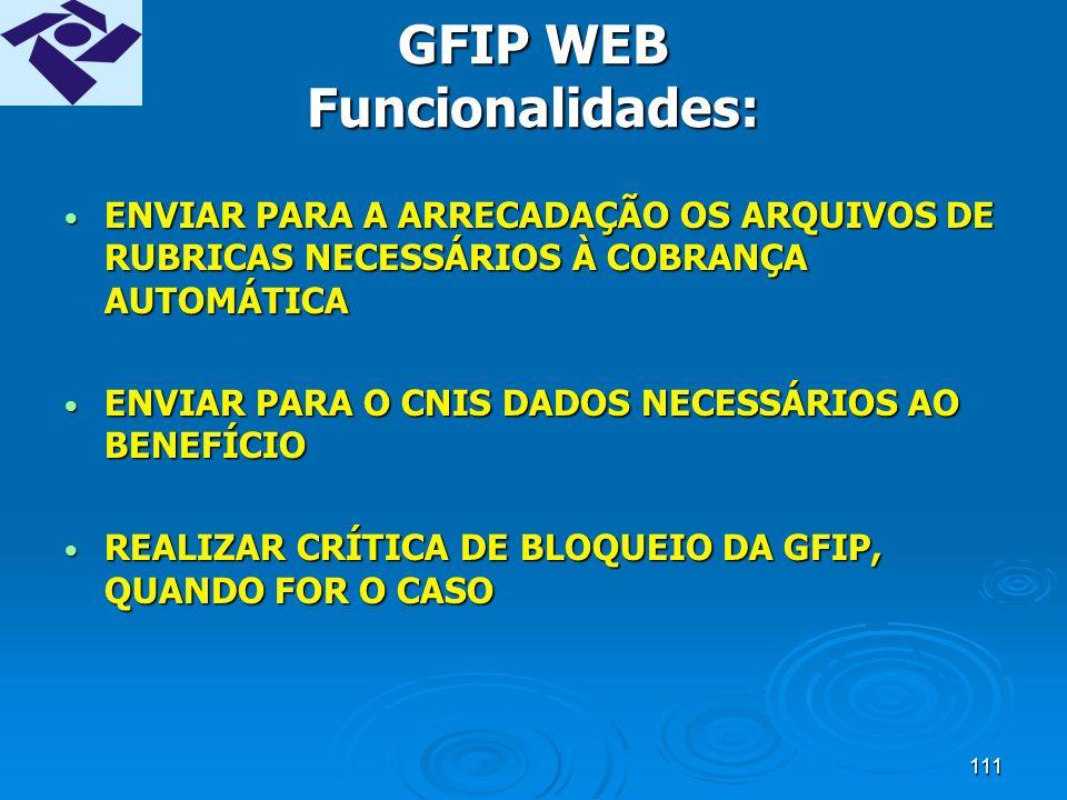 110 GFIP WEB Funcionalidades: APENAS VISUALIZAR AS GFIP ENTREGUES NA VERSÃO 7.0APENAS VISUALIZAR AS GFIP ENTREGUES NA VERSÃO 7.0 PROCESSAR AS INFORMAÇÕES CONTIDAS NOS ARQUIVOS SEFIPCR.RE GERADAS PELA VERSÃO 8.0 DO SEFIP E POSTERIORES, TRANSMITIDAS PELO CONECTIVIDADE SOCIAL DA CAIXAPROCESSAR AS INFORMAÇÕES CONTIDAS NOS ARQUIVOS SEFIPCR.RE GERADAS PELA VERSÃO 8.0 DO SEFIP E POSTERIORES, TRANSMITIDAS PELO CONECTIVIDADE SOCIAL DA CAIXA VISUALIZAR E ACOMPANHAR O PROCESSAMENTO DA GFIP ENTREGUE NA VERSÃO 8.0 E SEGUINTESVISUALIZAR E ACOMPANHAR O PROCESSAMENTO DA GFIP ENTREGUE NA VERSÃO 8.0 E SEGUINTES