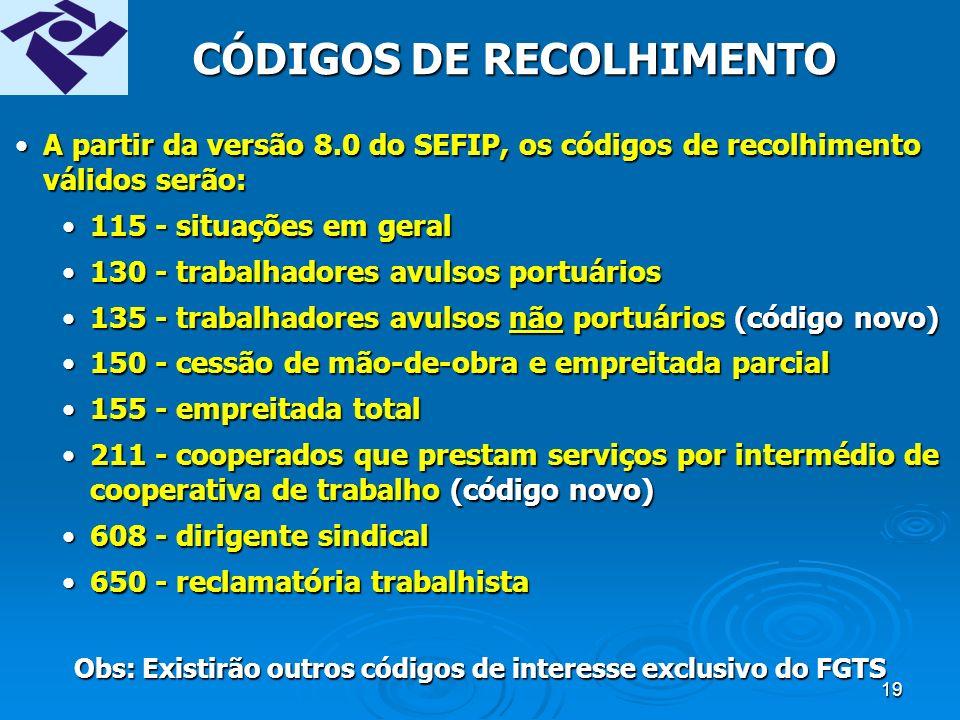 18 RECOLHIMENTO / DECLARAÇÃO DO FGTS POR EMPREGADO ModalidadeDescritivo Branco Recolhimento FGTS e Declaração para a Previdência 1 Declaração para FGTS e Previdência 7 Retificação de Recolhimento FGTS e Declaração para a Previdência (Branco) 8 Retificação de Declaração para FGTS e Previdência (1) 9 Confirmação de informações anteriores e Declaração à Previdência (Branco ou 1) Identificação do recolhimento/declaração para cada empregado, através do campo MODALIDADE DO FGTS.Identificação do recolhimento/declaração para cada empregado, através do campo MODALIDADE DO FGTS.