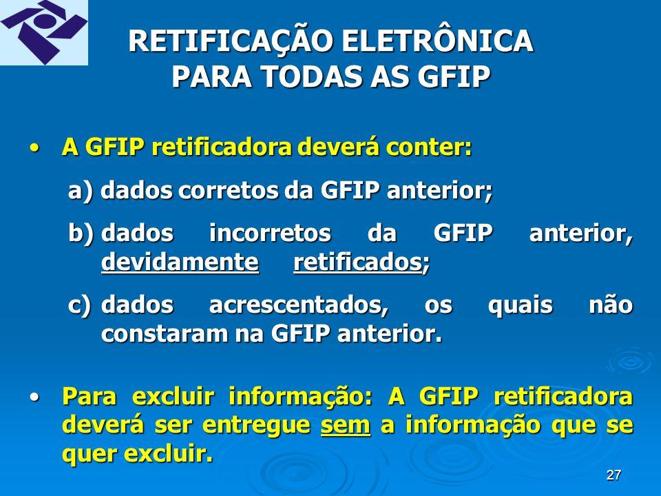 26 RETIFICAÇÃO DA GFIP Efetuada mediante a entrega de nova GFIP (GFIP retificadora) que irá substituir a GFIP incorreta.Efetuada mediante a entrega de nova GFIP (GFIP retificadora) que irá substituir a GFIP incorreta.