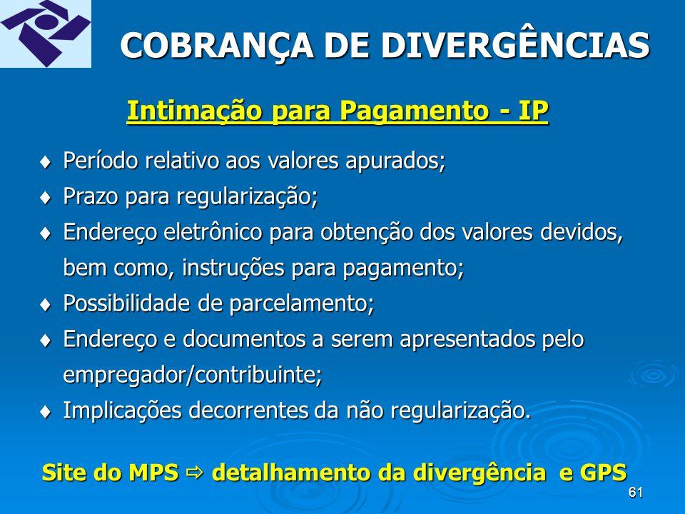 60 IP (Intimação para pagamento) Cientifica o contribuinte para: àPagar ou parcelar as divergências apuradas entre os valores declarados em GFIP e os recolhidos em GPS.