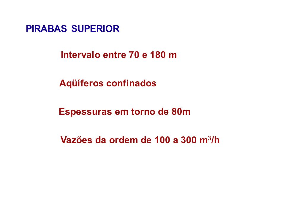 PIRABAS SUPERIOR Intervalo entre 70 e 180 m Aqüíferos confinados Espessuras em torno de 80m Vazões da ordem de 100 a 300 m 3 /h
