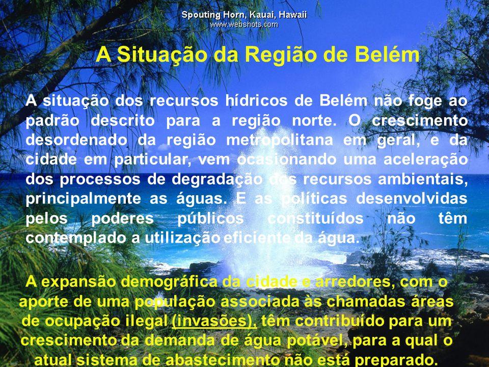 A Situação da Região de Belém A situação dos recursos hídricos de Belém não foge ao padrão descrito para a região norte. O crescimento desordenado da