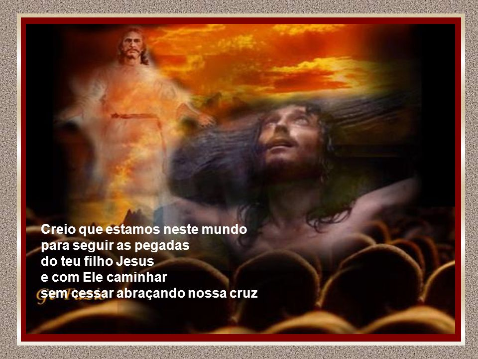 Creio que estamos neste mundo para seguir as pegadas do teu filho Jesus e com Ele caminhar sem cessar abraçando nossa cruz
