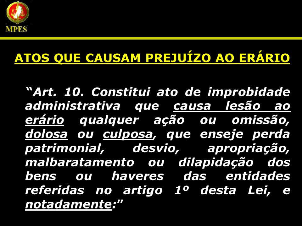 ATOS QUE CAUSAM PREJUÍZO AO ERÁRIO Art. 10. Constitui ato de improbidade administrativa que causa lesão ao erário qualquer ação ou omissão, dolosa ou