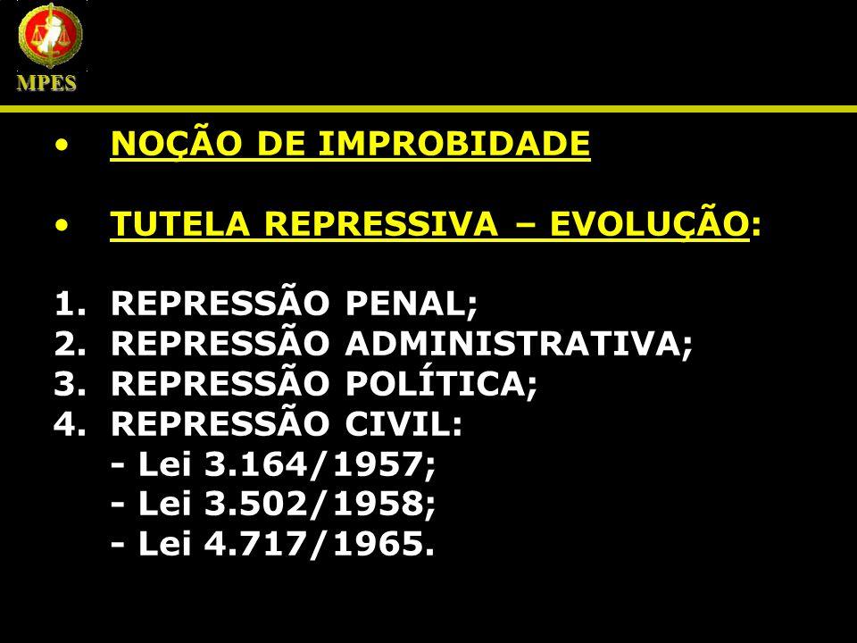 NOÇÃO DE IMPROBIDADE TUTELA REPRESSIVA – EVOLUÇÃO: 1.REPRESSÃO PENAL; 2.REPRESSÃO ADMINISTRATIVA; 3.REPRESSÃO POLÍTICA; 4.REPRESSÃO CIVIL: - Lei 3.164