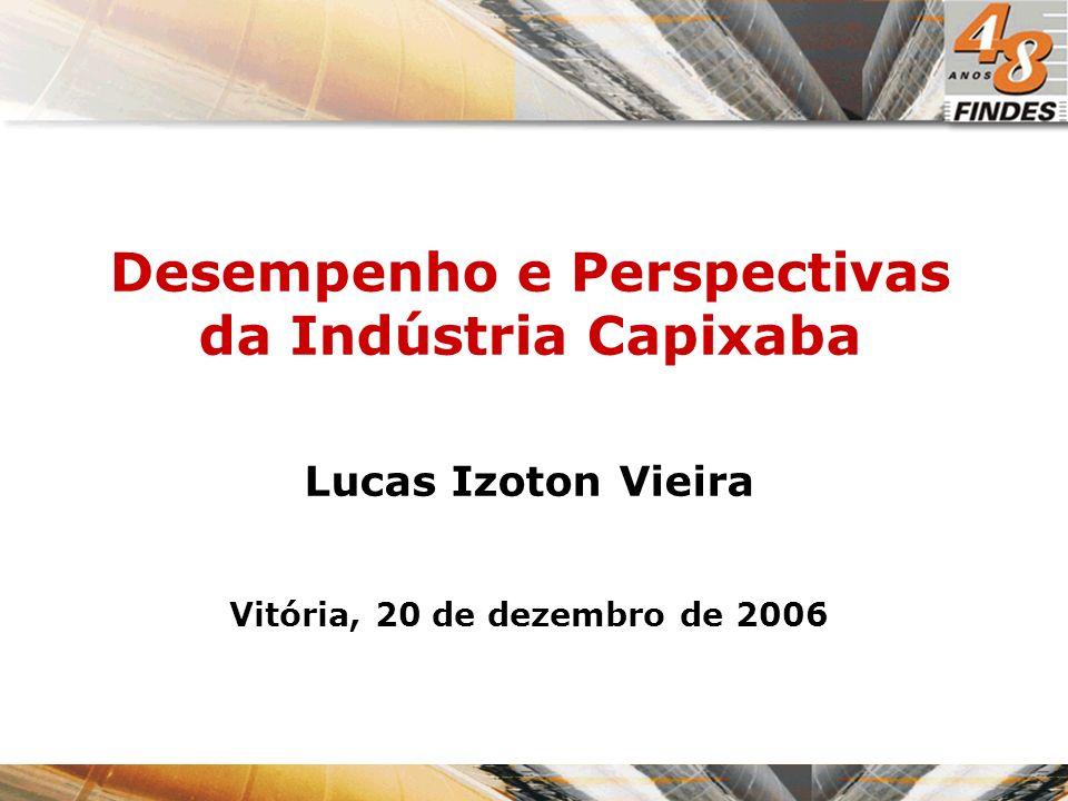 Desempenho e Perspectivas da Indústria Capixaba Lucas Izoton Vieira Vitória, 20 de dezembro de 2006
