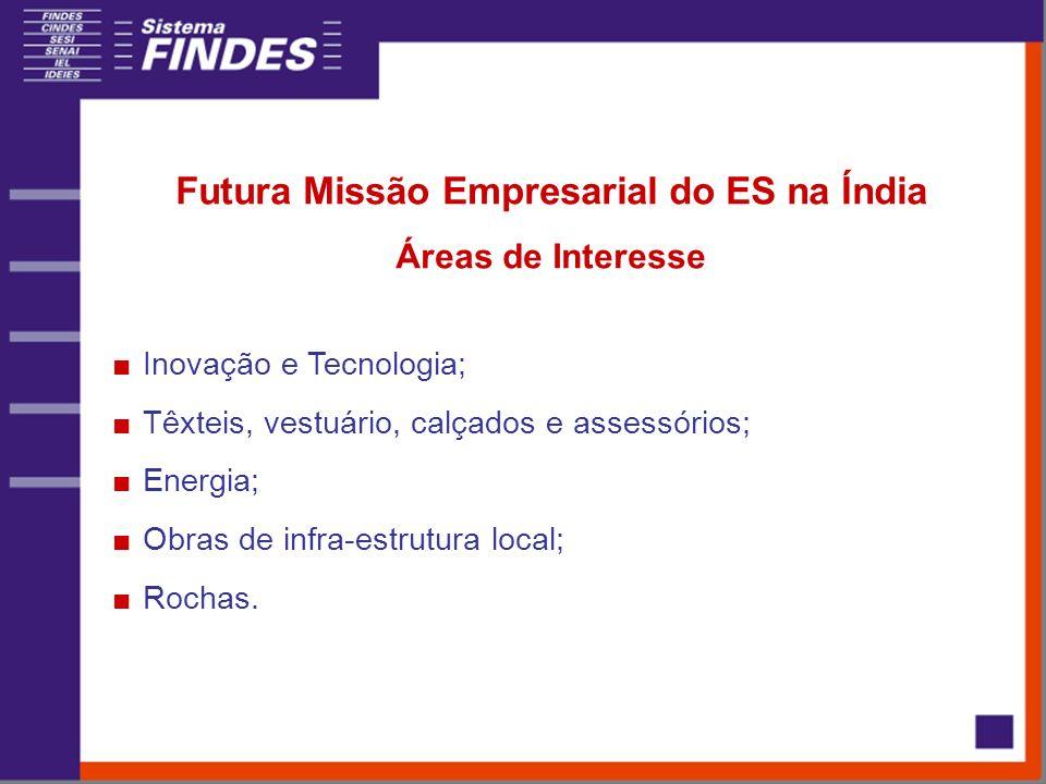 Futura Missão Empresarial do ES na Índia Áreas de Interesse Inovação e Tecnologia; Têxteis, vestuário, calçados e assessórios; Energia; Obras de infra-estrutura local; Rochas.