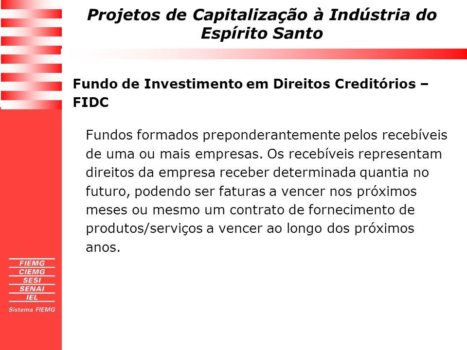 Projetos de Capitalização à Indústria do Espírito Santo Fundo de Investimento em Direitos Creditórios – FIDC Fundos formados preponderantemente pelos