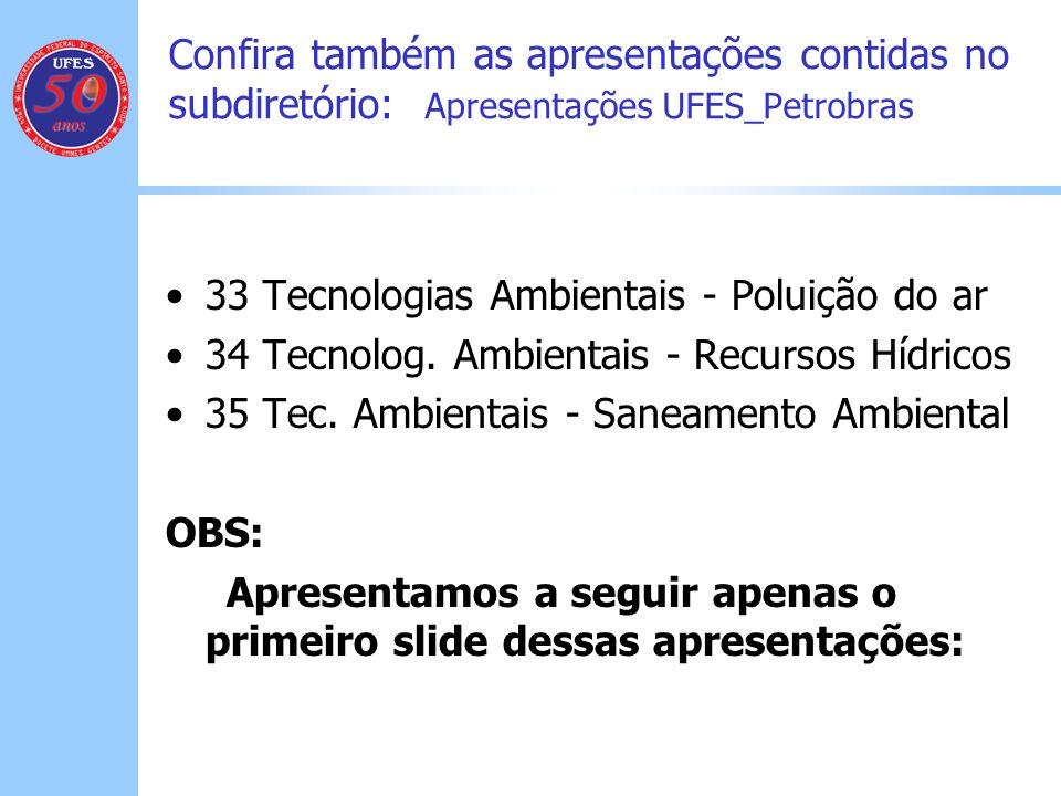 Confira também as apresentações contidas no subdiretório: Apresentações UFES_Petrobras 33 Tecnologias Ambientais - Poluição do ar 34 Tecnolog. Ambient