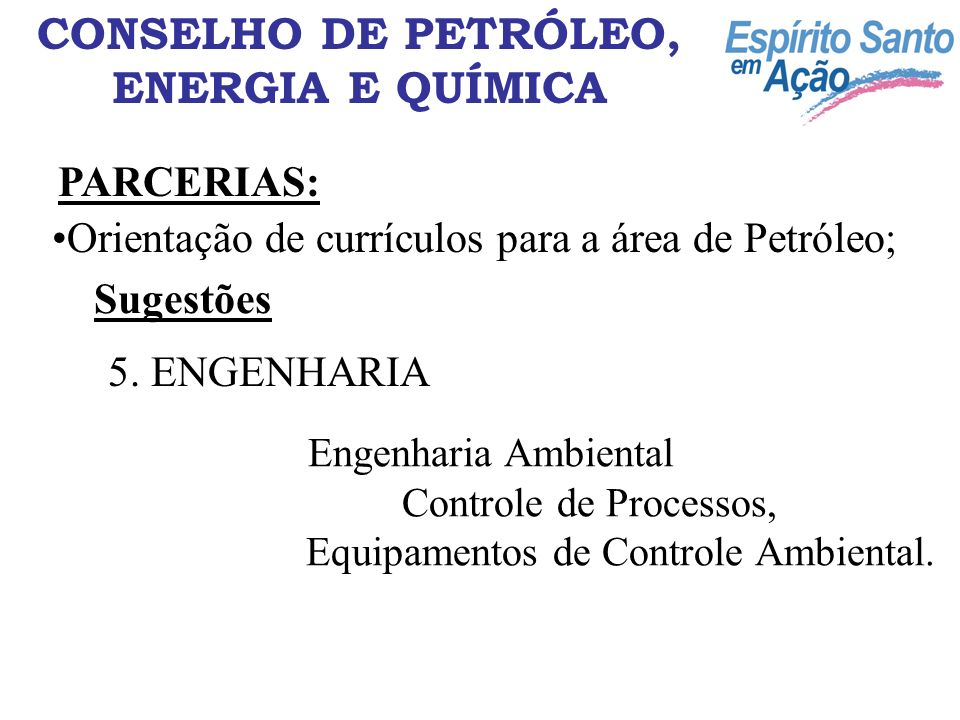 CONSELHO DE PETRÓLEO, ENERGIA E QUÍMICA PARCERIAS: Orientação de currículos para a área de Petróleo; Sugestões Engenharia Ambiental Controle de Processos, Equipamentos de Controle Ambiental.
