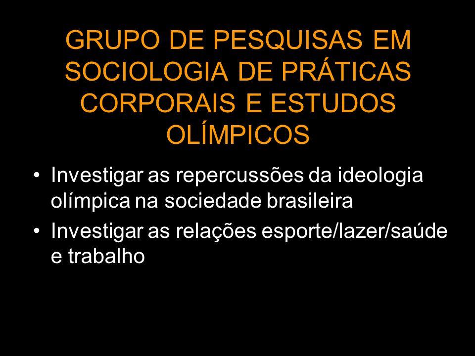 GRUPO DE PESQUISAS EM SOCIOLOGIA DE PRÁTICAS CORPORAIS E ESTUDOS OLÍMPICOS Investigar as repercussões da ideologia olímpica na sociedade brasileira In