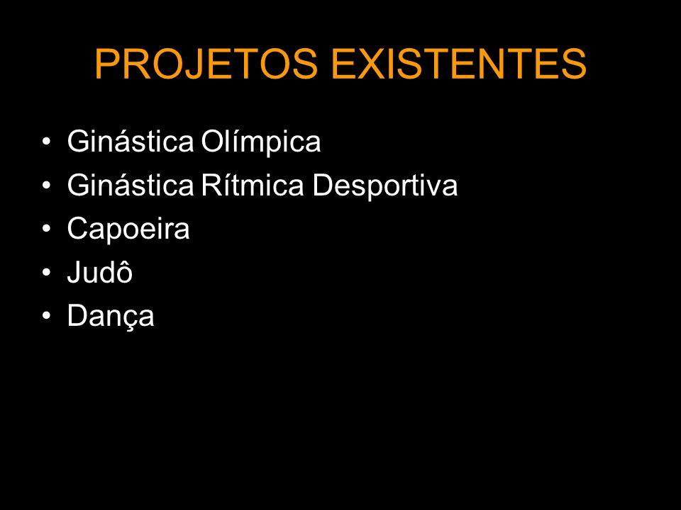 PROJETOS EXISTENTES Ginástica Olímpica Ginástica Rítmica Desportiva Capoeira Judô Dança