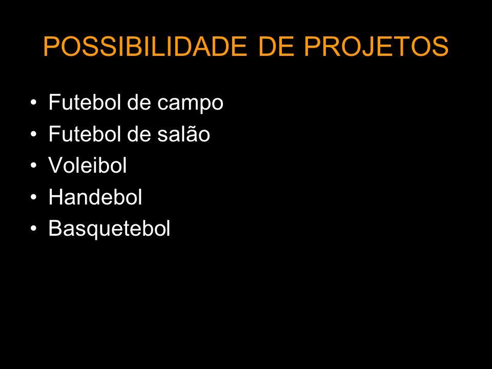 POSSIBILIDADE DE PROJETOS Futebol de campo Futebol de salão Voleibol Handebol Basquetebol
