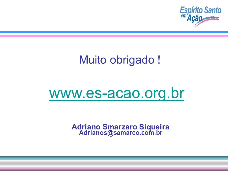 Muito obrigado ! www.es-acao.org.br Adriano Smarzaro Siqueira Adrianos@samarco.com.br