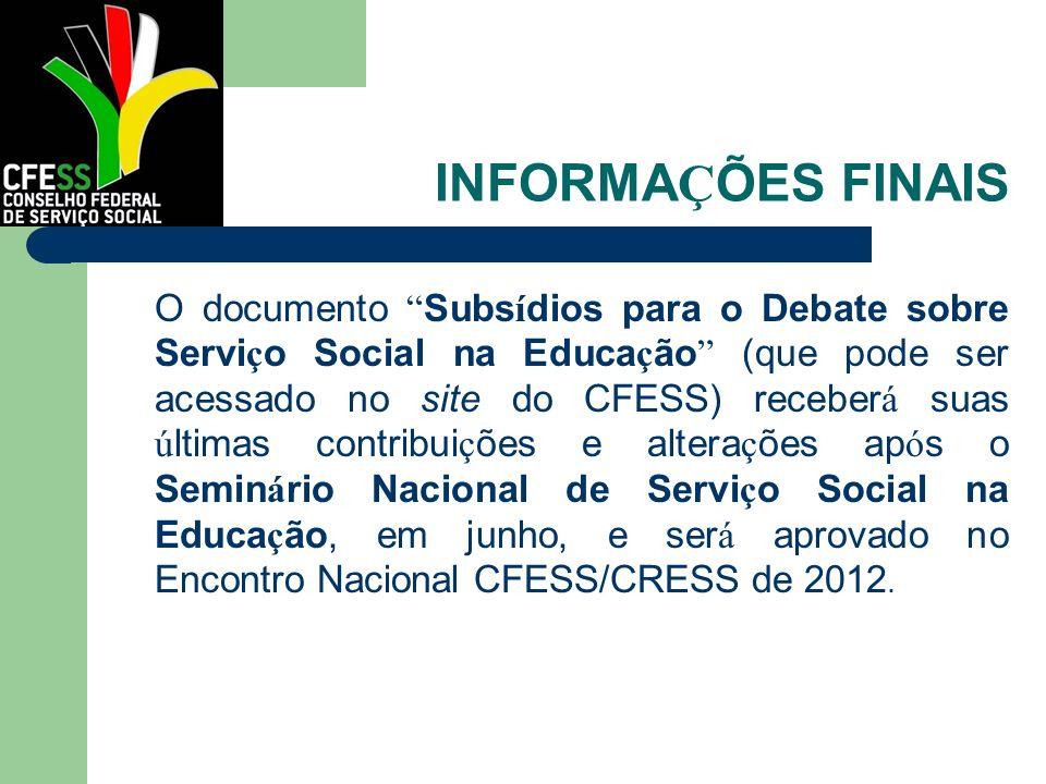 INFORMA Ç ÕES FINAIS O documento Subs í dios para o Debate sobre Servi ç o Social na Educa ç ão (que pode ser acessado no site do CFESS) receber á sua