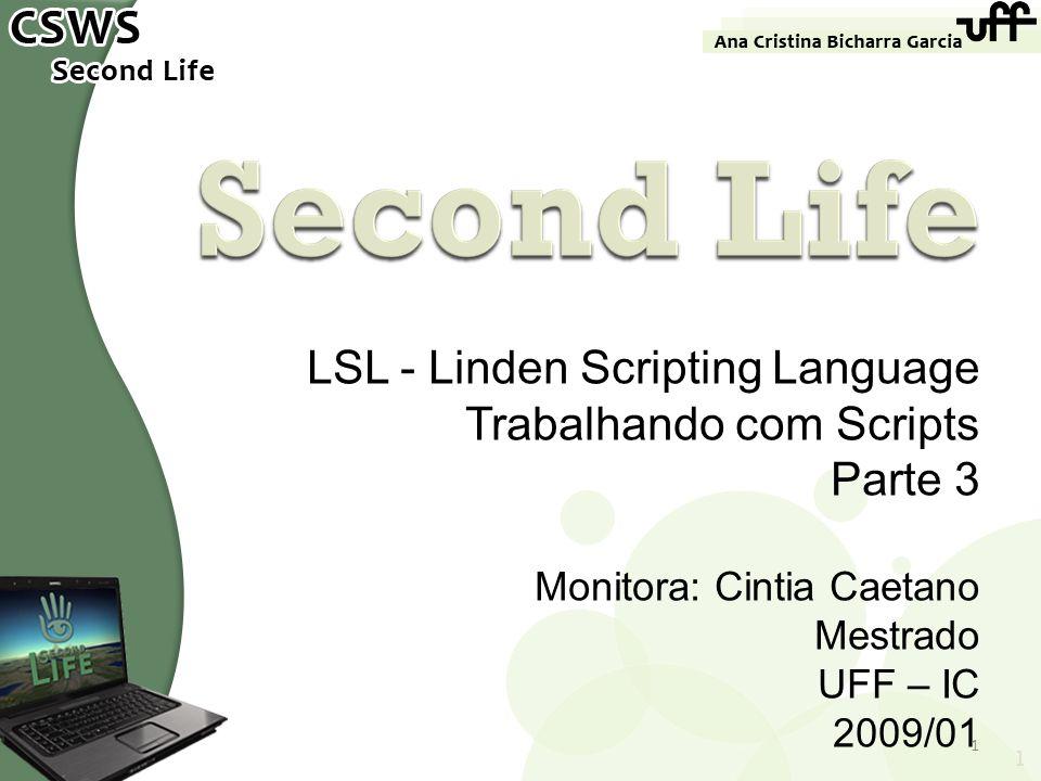 LSL - Linden Scripting Language Trabalhando com Scripts Parte 3 Monitora: Cintia Caetano Mestrado UFF – IC 2009/01 1 1
