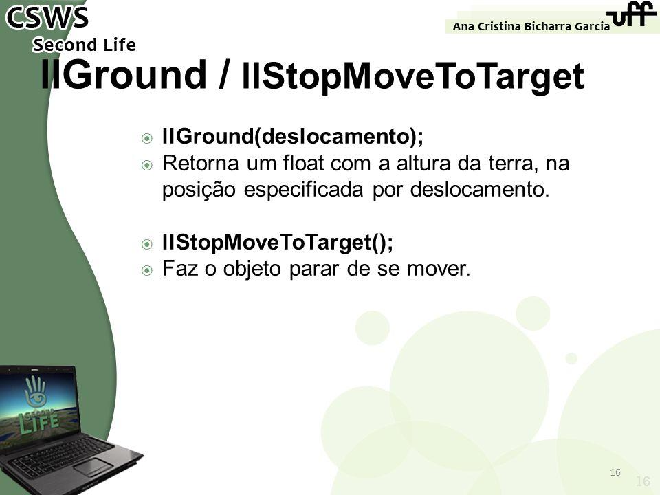 16 llGround / llStopMoveToTarget llGround(deslocamento); Retorna um float com a altura da terra, na posição especificada por deslocamento. llStopMoveT