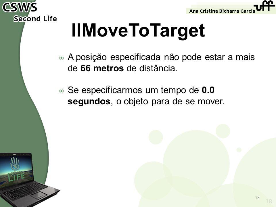 18 llMoveToTarget A posição especificada não pode estar a mais de 66 metros de distância. Se especificarmos um tempo de 0.0 segundos, o objeto para de
