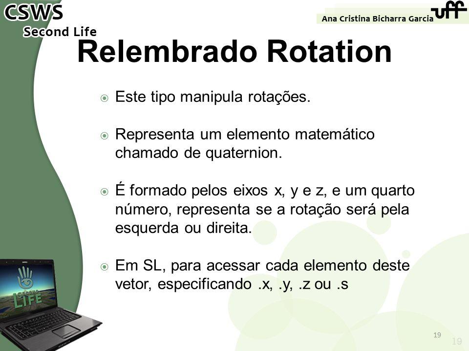 19 Relembrado Rotation Este tipo manipula rotações. Representa um elemento matemático chamado de quaternion. É formado pelos eixos x, y e z, e um quar