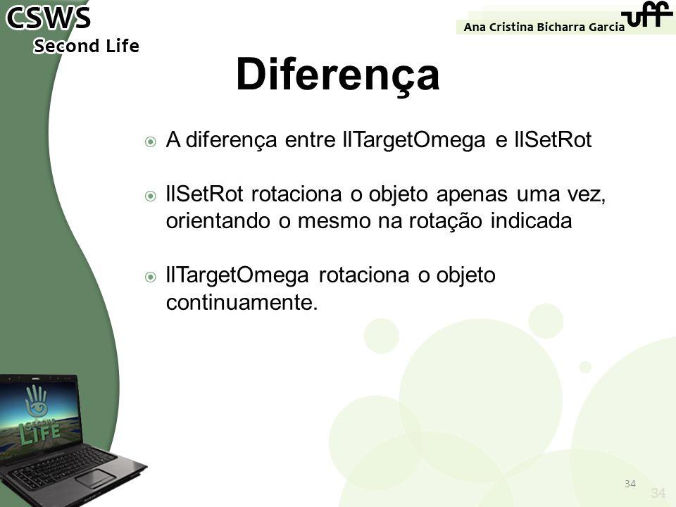 34 Diferença A diferença entre llTargetOmega e llSetRot llSetRot rotaciona o objeto apenas uma vez, orientando o mesmo na rotação indicada llTargetOme