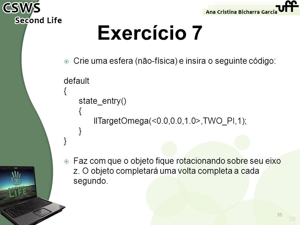 35 Exercício 7 Crie uma esfera (não-física) e insira o seguinte código: default { state_entry() { llTargetOmega(,TWO_PI,1); } Faz com que o objeto fiq