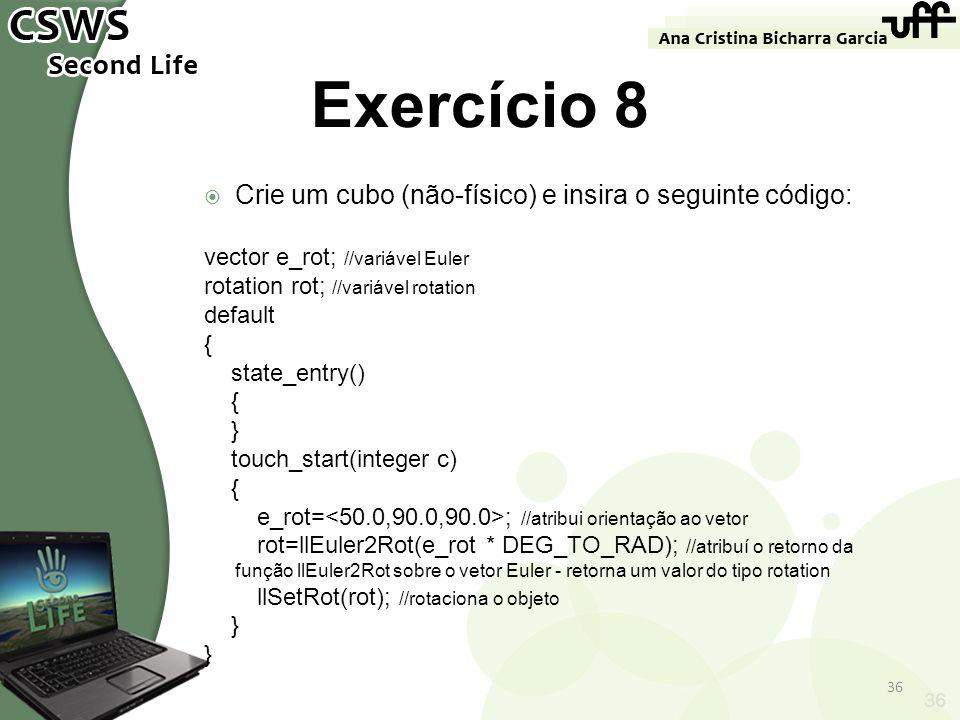 36 Exercício 8 Crie um cubo (não-físico) e insira o seguinte código: vector e_rot; //variável Euler rotation rot; //variável rotation default { state_