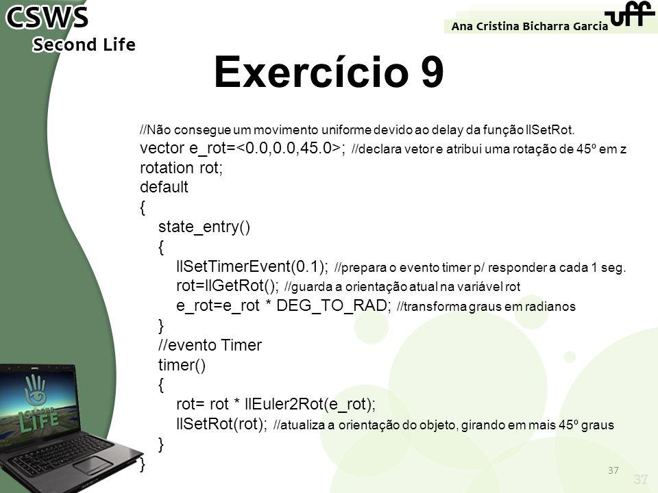 37 Exercício 9 //Não consegue um movimento uniforme devido ao delay da função llSetRot. vector e_rot= ; //declara vetor e atribui uma rotação de 45º e