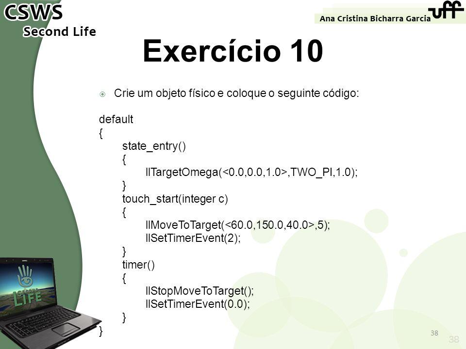 38 Exercício 10 Crie um objeto físico e coloque o seguinte código: default { state_entry() { llTargetOmega(,TWO_PI,1.0); } touch_start(integer c) { ll