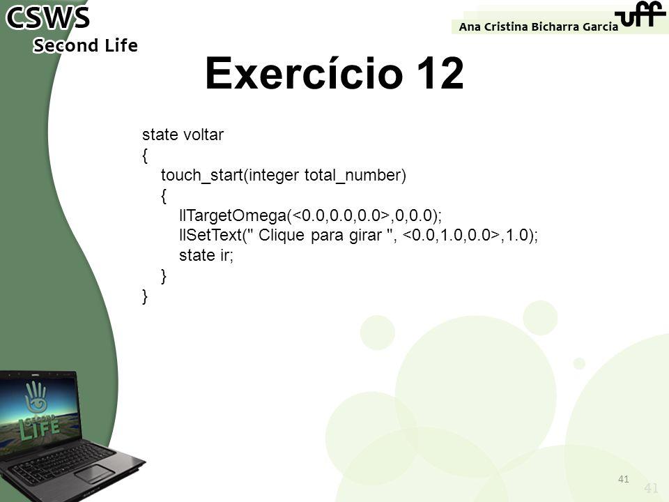 41 Exercício 12 state voltar { touch_start(integer total_number) { llTargetOmega(,0,0.0); llSetText(