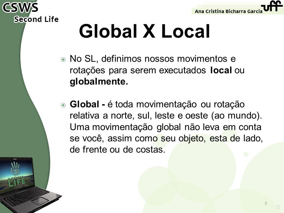 5 Global X Local No SL, definimos nossos movimentos e rotações para serem executados local ou globalmente. Global - é toda movimentação ou rotação rel