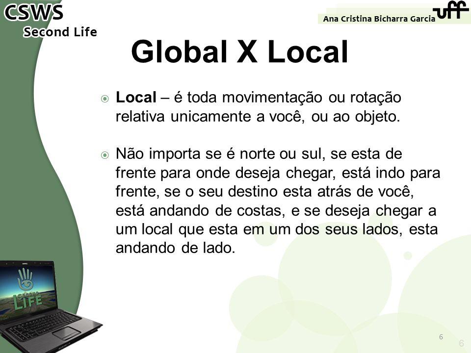 6 Global X Local Local – é toda movimentação ou rotação relativa unicamente a você, ou ao objeto. Não importa se é norte ou sul, se esta de frente par
