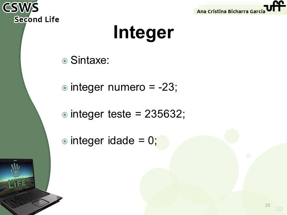Sintaxe: integer numero = -23; integer teste = 235632; integer idade = 0; 20 Integer 20