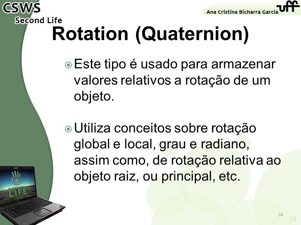 34 Rotation (Quaternion) Este tipo é usado para armazenar valores relativos a rotação de um objeto. Utiliza conceitos sobre rotação global e local, gr